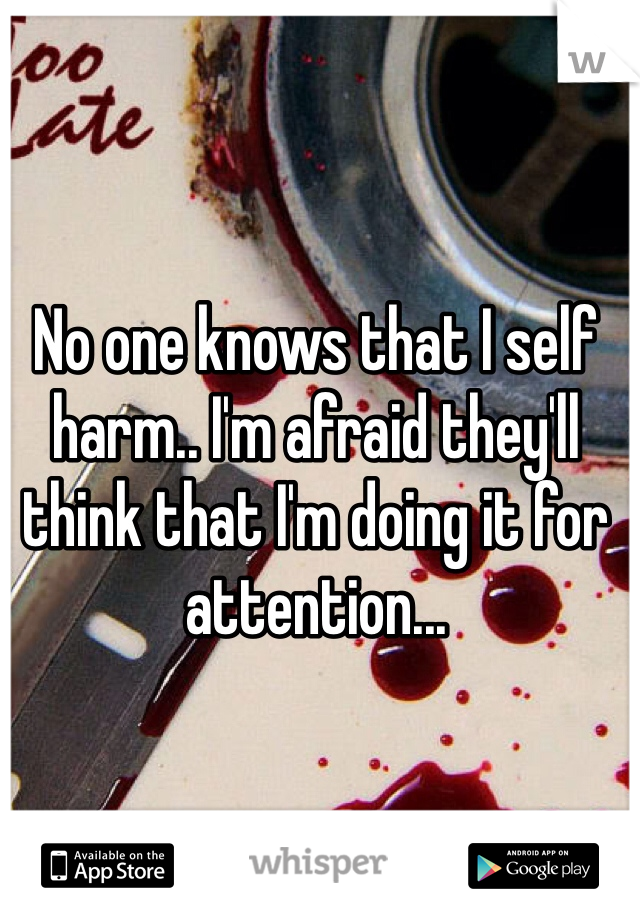 No one knows that I self harm.. I'm afraid they'll think that I'm doing it for attention...