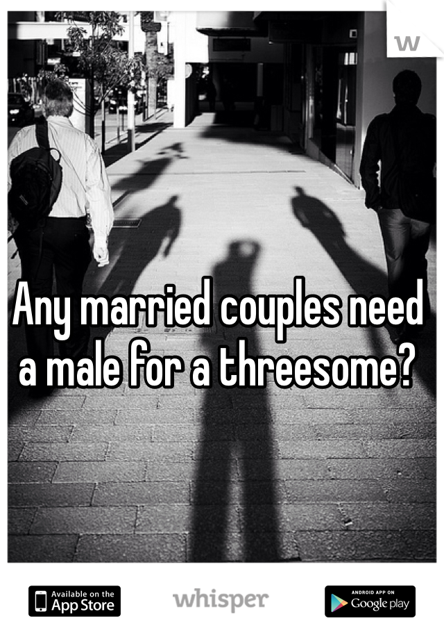 Any married couples need a male for a threesome?