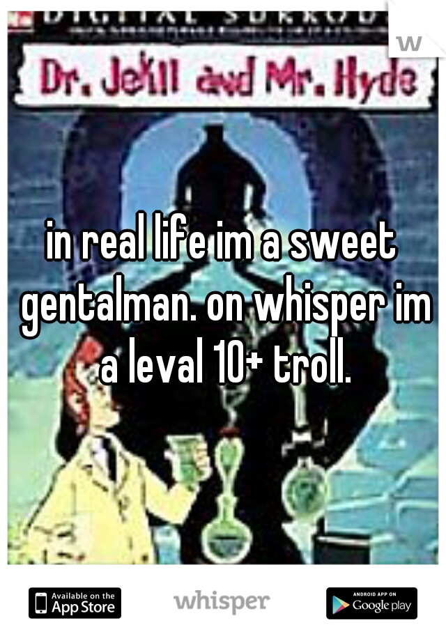 in real life im a sweet gentalman. on whisper im a leval 10+ troll.
