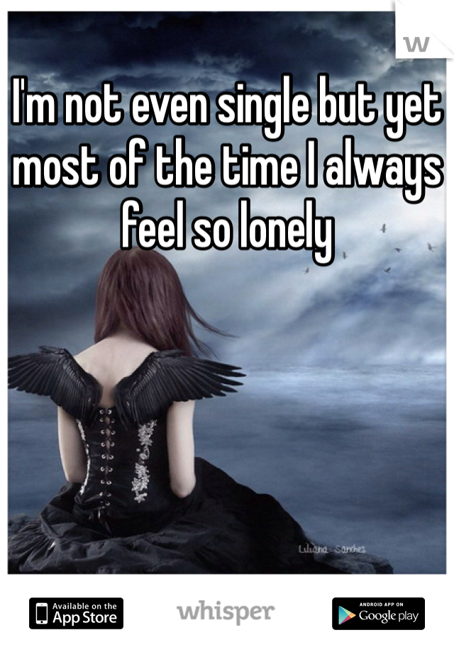 I'm not even single but yet most of the time I always feel so lonely