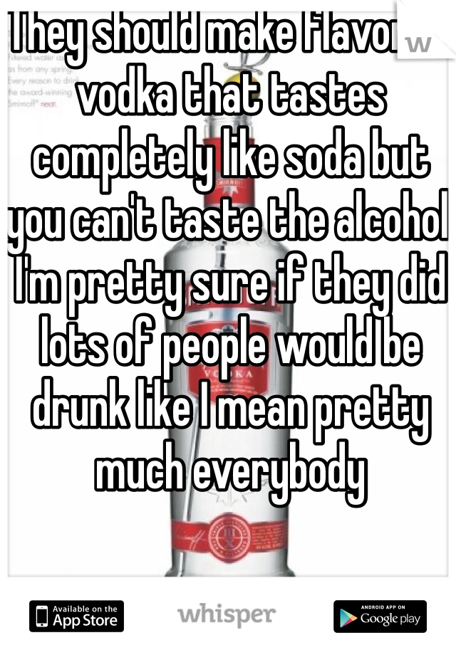 They should make flavored vodka that tastes completely like soda but you can't taste the alcohol  I'm pretty sure if they did lots of people would be drunk like I mean pretty much everybody