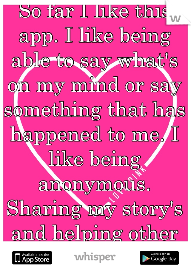 So far I like this app. I like being able to say what's on my mind or say something that has happened to me. I like being anonymous. Sharing my story's and helping other people out.