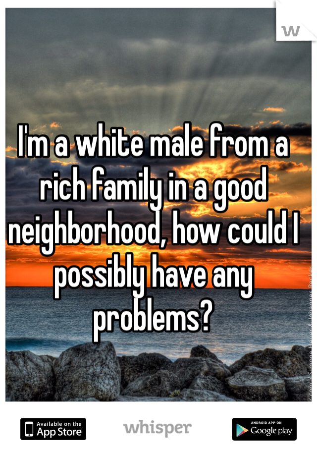 I'm a white male from a rich family in a good neighborhood, how could I possibly have any problems?