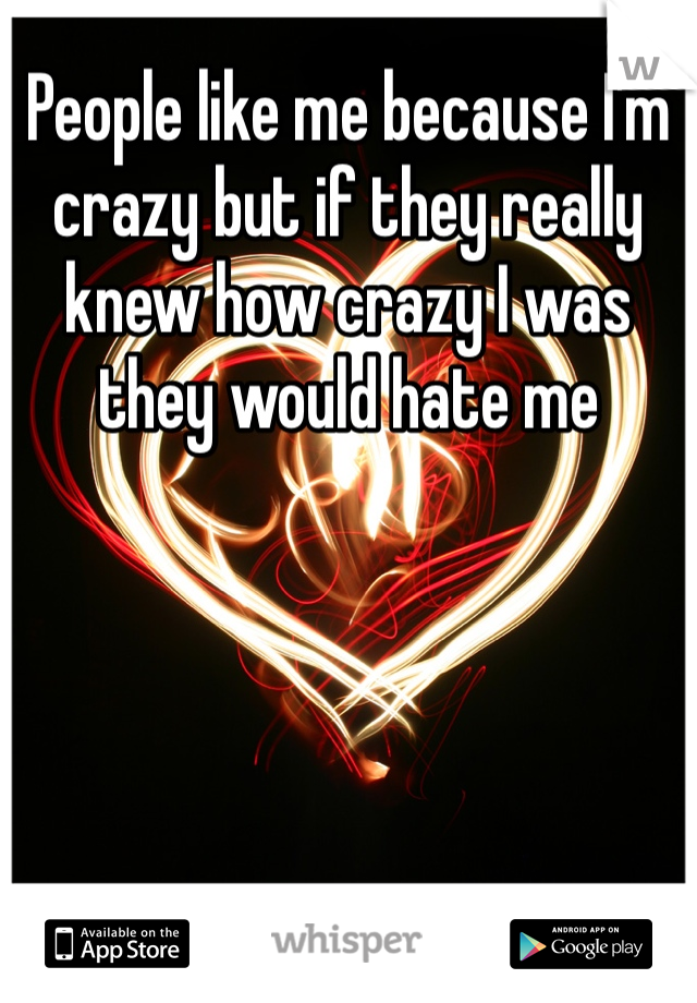 People like me because I'm crazy but if they really knew how crazy I was they would hate me