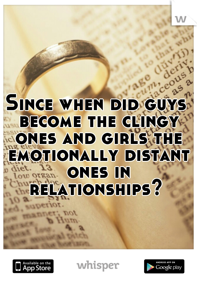 Since when did guys become the clingy ones and girls the emotionally distant ones in relationships?