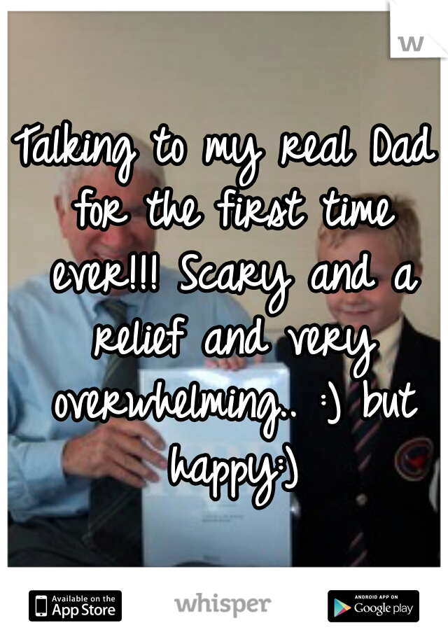 Talking to my real Dad for the first time ever!!! Scary and a relief and very overwhelming.. :) but happy:)