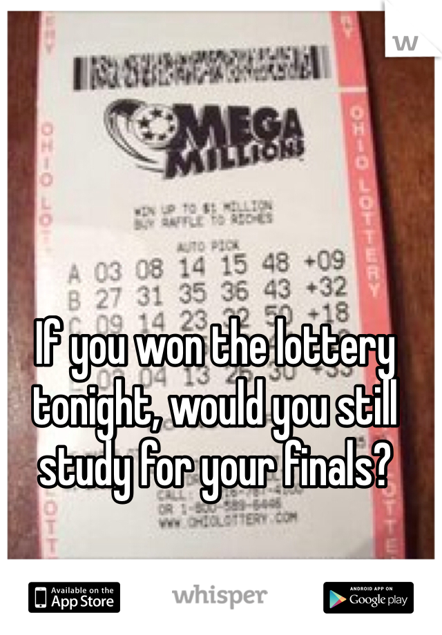 If you won the lottery tonight, would you still study for your finals?