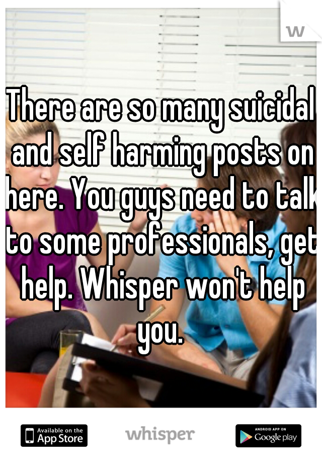 There are so many suicidal and self harming posts on here. You guys need to talk to some professionals, get help. Whisper won't help you.
