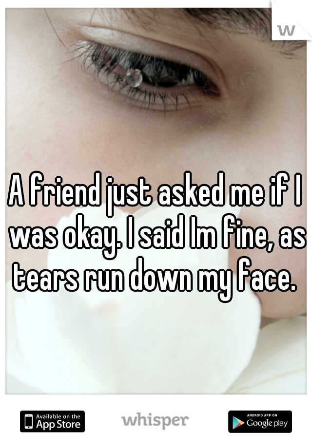 A friend just asked me if I was okay. I said Im fine, as tears run down my face.