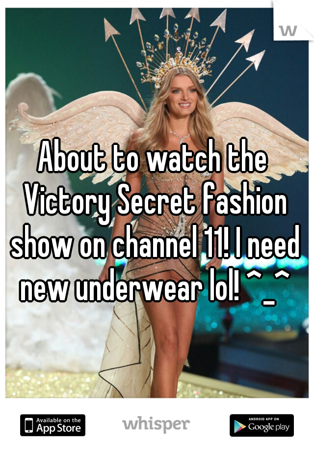 About to watch the Victory Secret fashion show on channel 11! I need new underwear lol! ^_^