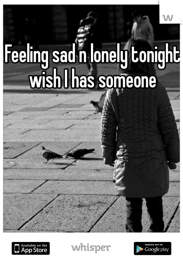 Feeling sad n lonely tonight wish I has someone