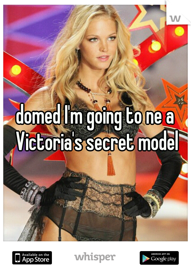domed I'm going to ne a Victoria's secret model