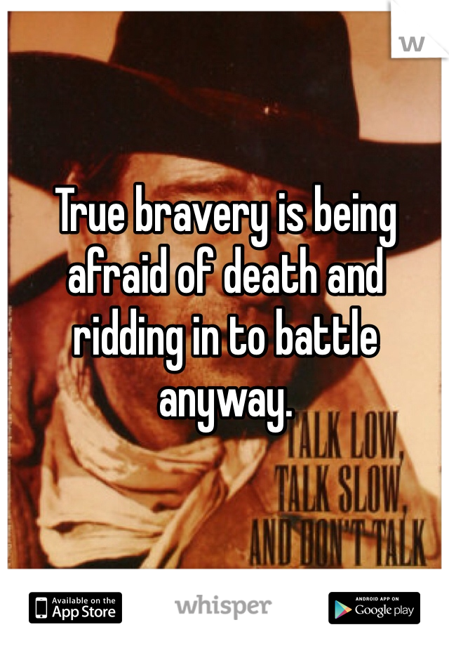 True bravery is being afraid of death and ridding in to battle anyway.