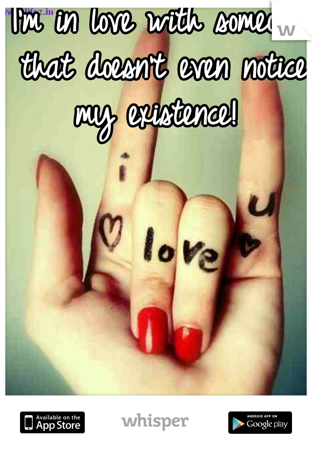I'm in love with someone that doesn't even notice my existence!