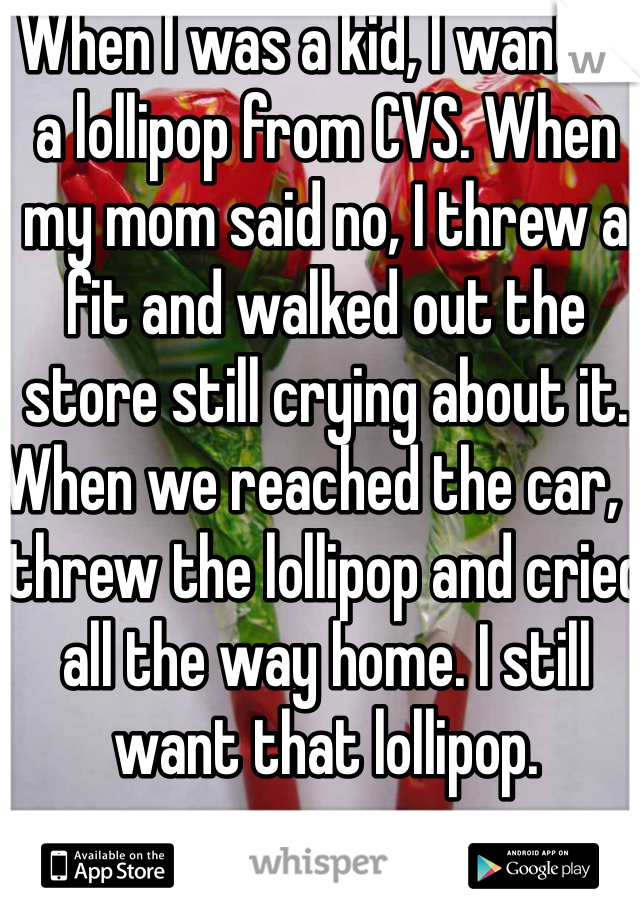 When I was a kid, I wanted a lollipop from CVS. When my mom said no, I threw a fit and walked out the store still crying about it. When we reached the car, I threw the lollipop and cried all the way home. I still want that lollipop.