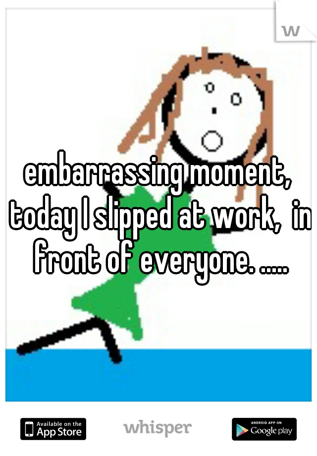 embarrassing moment, today I slipped at work,  in front of everyone. .....