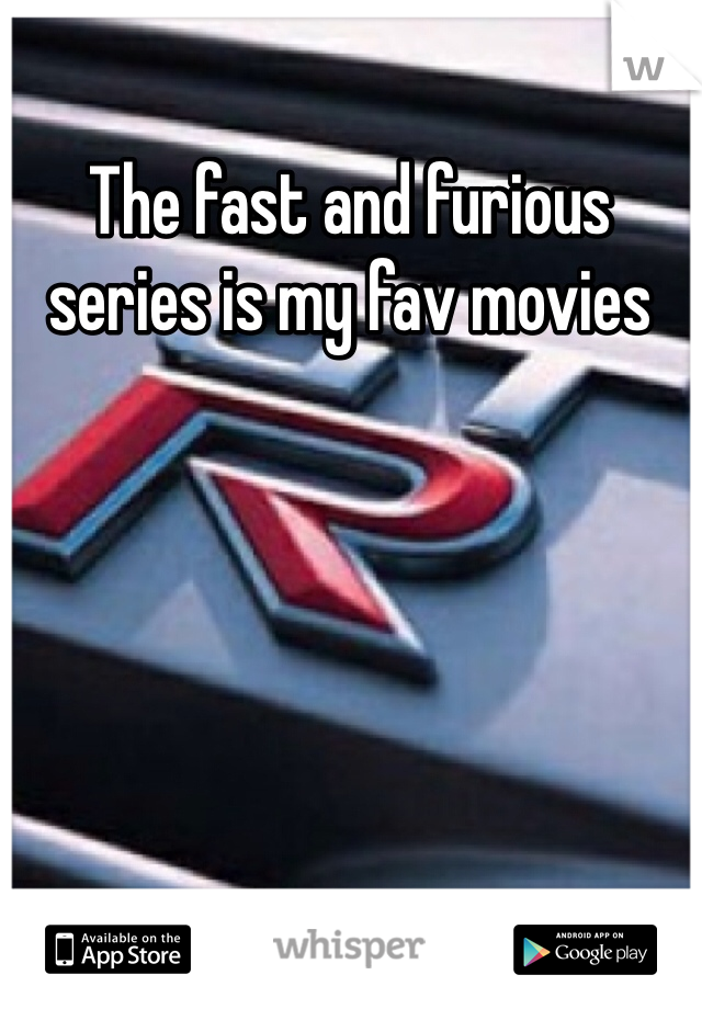 The fast and furious series is my fav movies