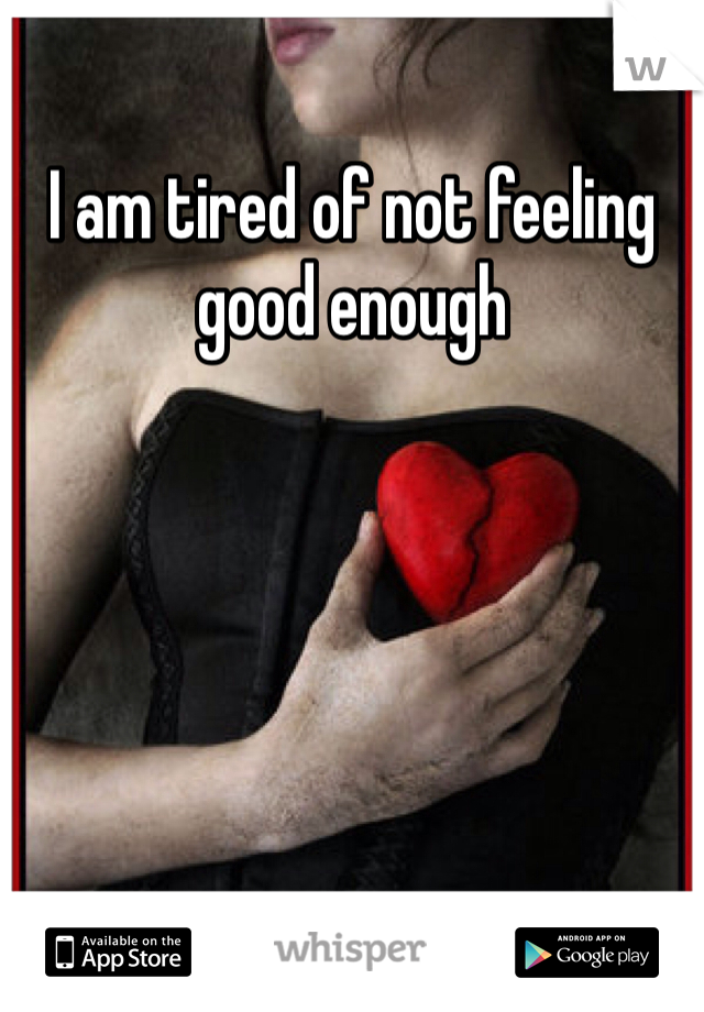 I am tired of not feeling good enough