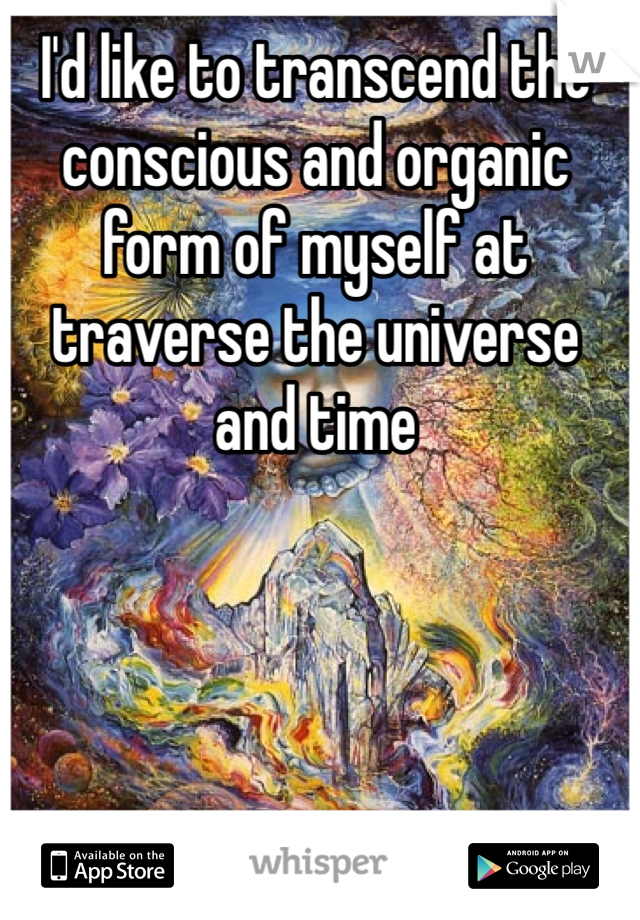 I'd like to transcend the conscious and organic form of myself at traverse the universe and time