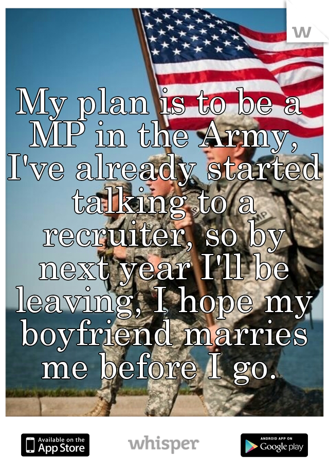 My plan is to be a MP in the Army, I've already started talking to a recruiter, so by next year I'll be leaving, I hope my boyfriend marries me before I go.