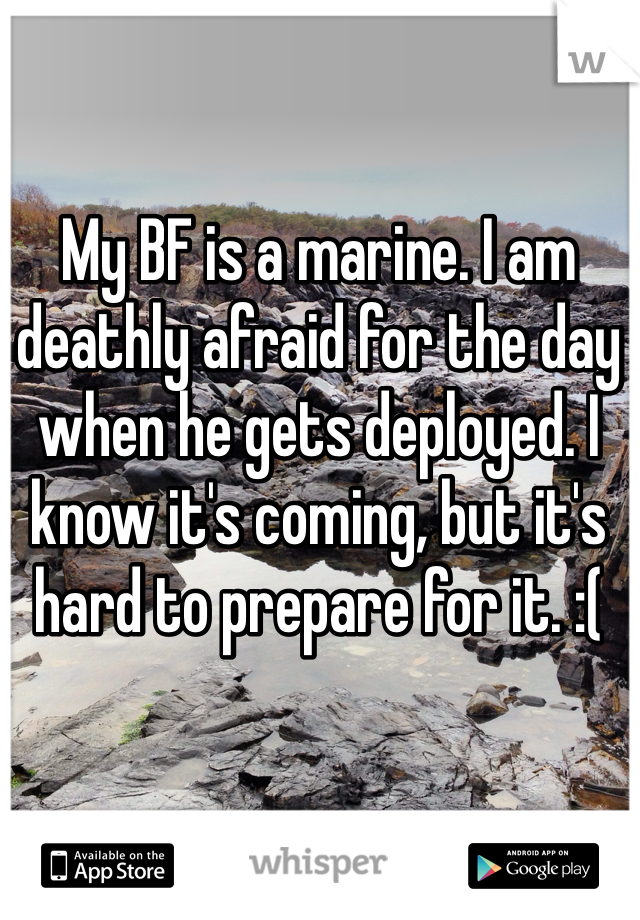 My BF is a marine. I am deathly afraid for the day when he gets deployed. I know it's coming, but it's hard to prepare for it. :(