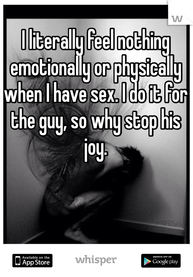 I literally feel nothing emotionally or physically when I have sex. I do it for the guy, so why stop his joy.