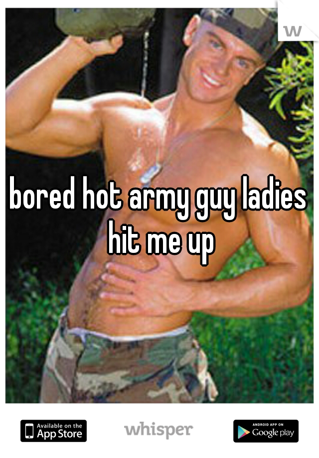 bored hot army guy ladies hit me up