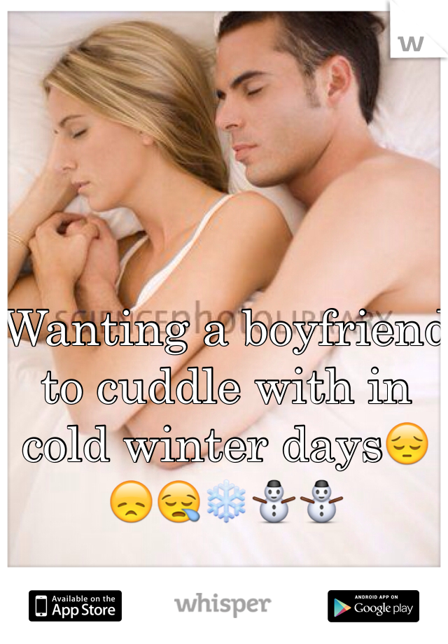 Wanting a boyfriend to cuddle with in cold winter days😔😞😪❄️⛄️⛄️