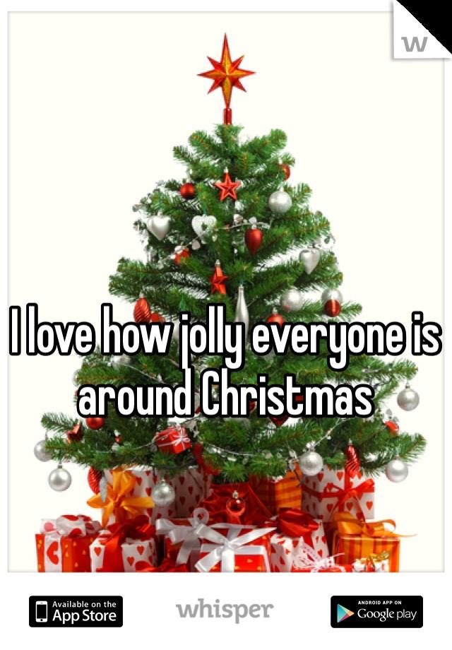 I love how jolly everyone is around Christmas