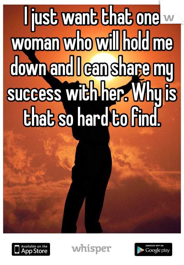 I just want that one woman who will hold me down and I can share my success with her. Why is that so hard to find.