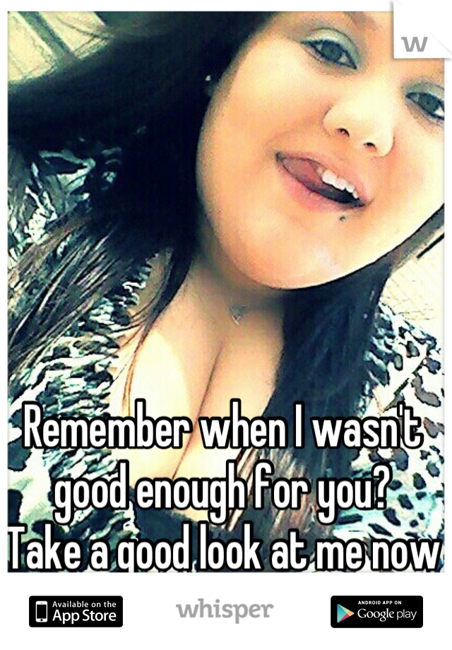 Remember when I wasn't good enough for you? Take a good look at me now sweetheart 💕✌