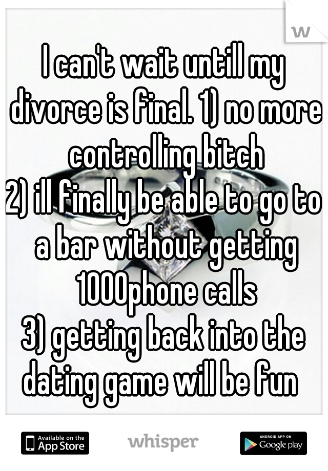 I can't wait untill my divorce is final. 1) no more controlling bitch 2) ill finally be able to go to a bar without getting 1000phone calls 3) getting back into the dating game will be fun