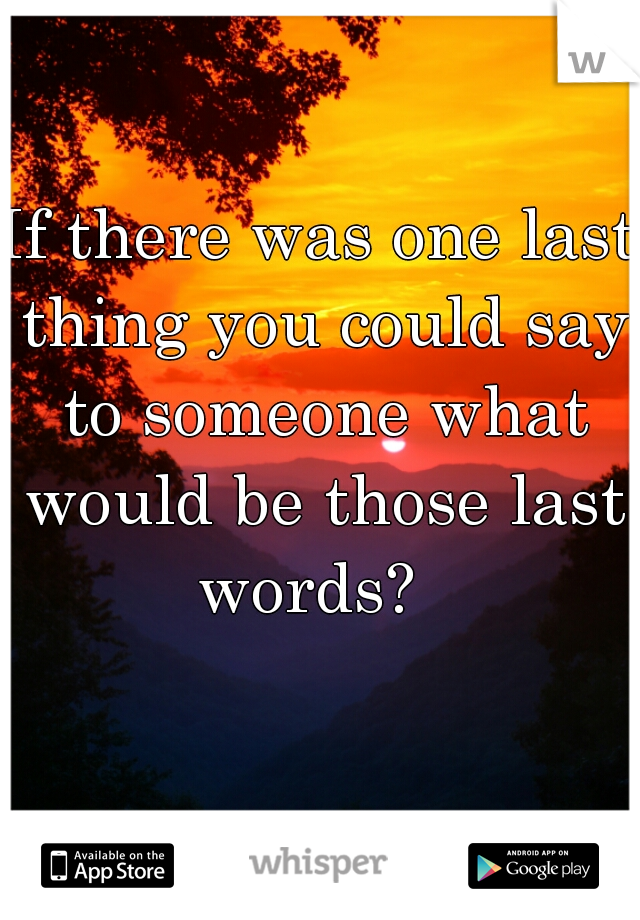 If there was one last thing you could say to someone what would be those last words?