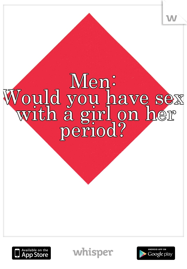 Men:  Would you have sex with a girl on her period?