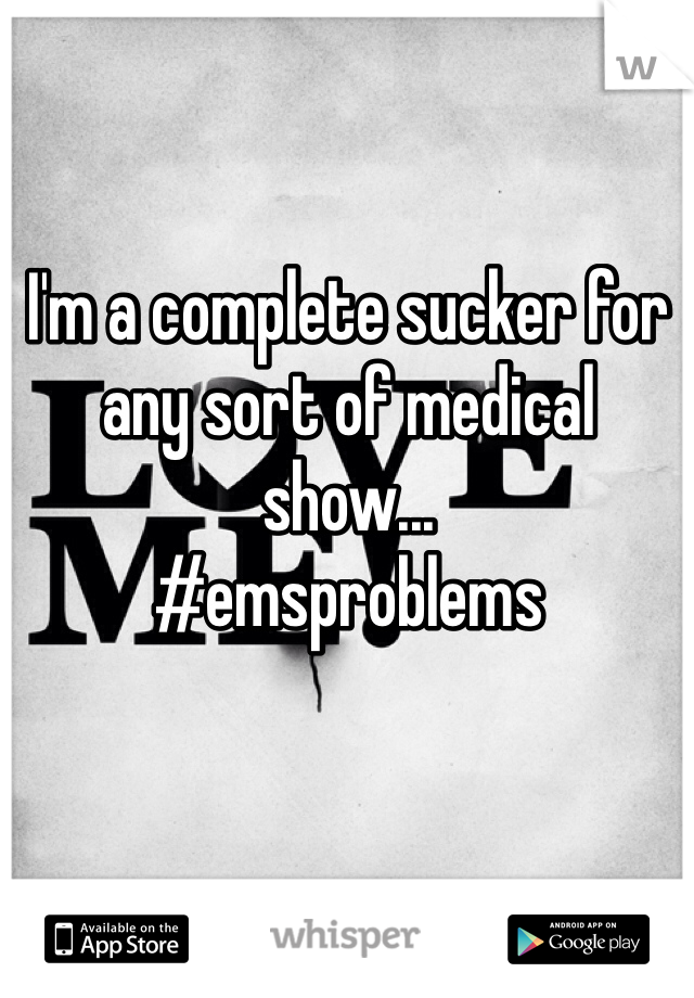 I'm a complete sucker for any sort of medical show...  #emsproblems