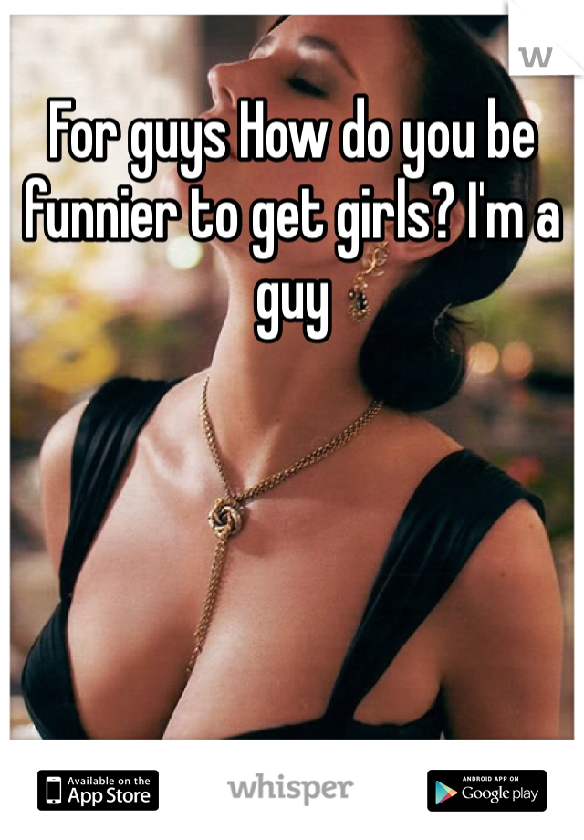 For guys How do you be funnier to get girls? I'm a guy