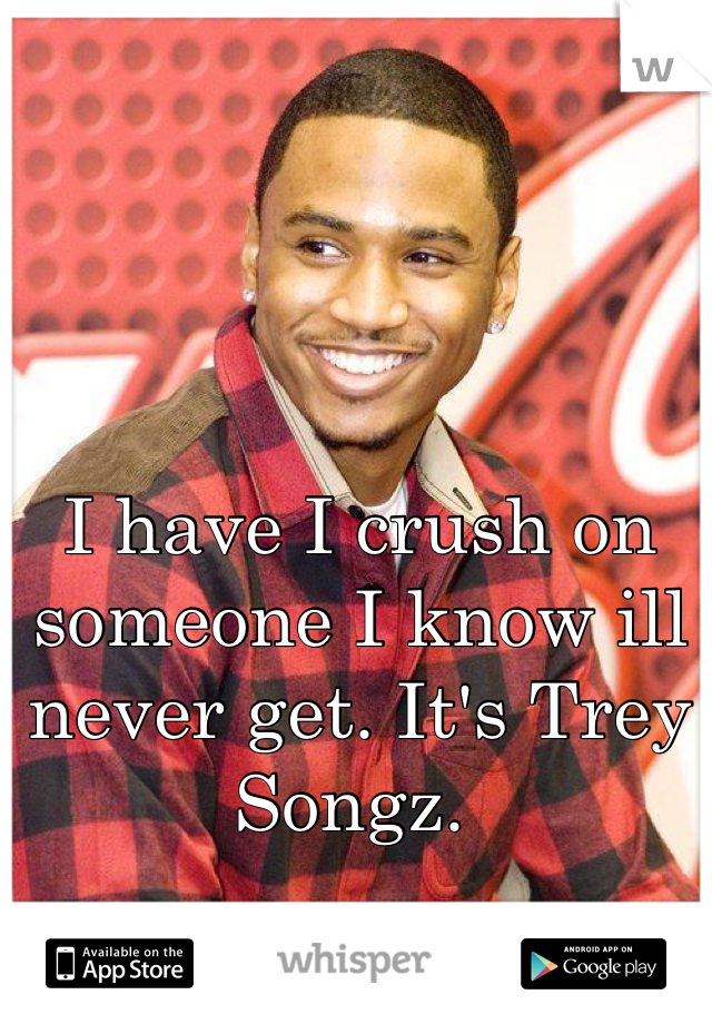 I have I crush on someone I know ill never get. It's Trey Songz.