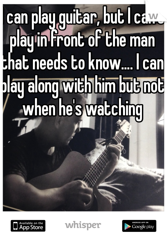 I can play guitar, but I can't play in front of the man that needs to know.... I can play along with him but not when he's watching