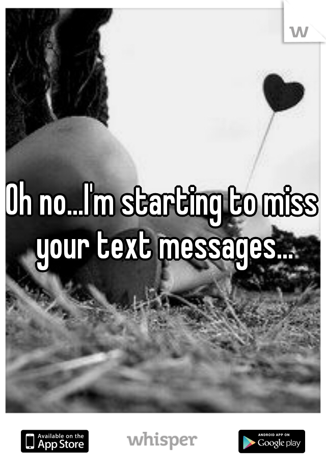 Oh no...I'm starting to miss your text messages...