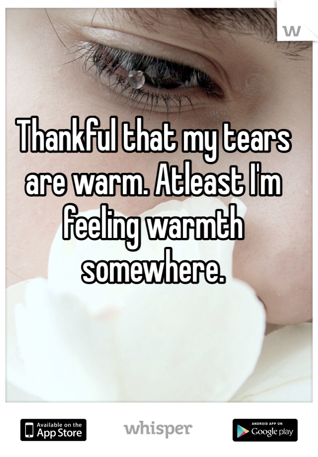 Thankful that my tears are warm. Atleast I'm feeling warmth somewhere.