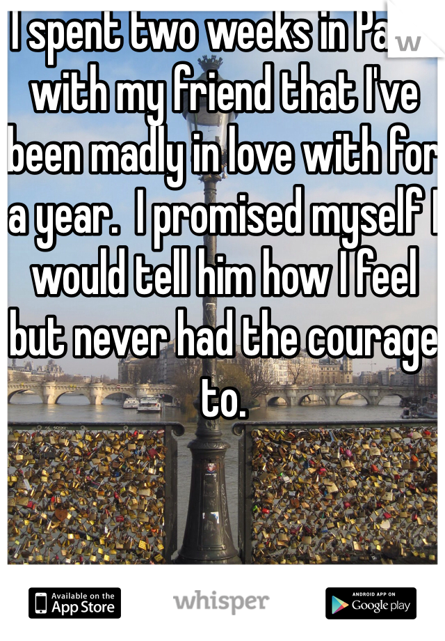 I spent two weeks in Paris with my friend that I've been madly in love with for a year.  I promised myself I would tell him how I feel but never had the courage to.