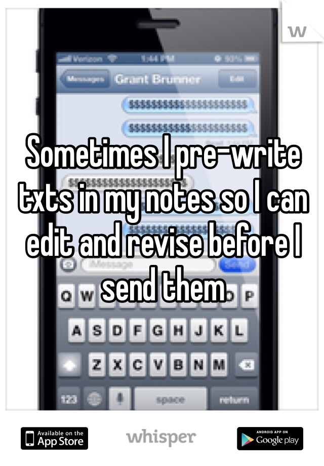 Sometimes I pre-write txts in my notes so I can edit and revise before I send them