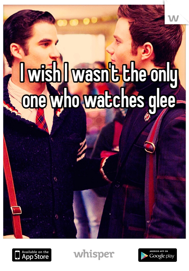 I wish I wasn't the only one who watches glee