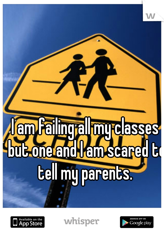 I am failing all my classes but one and I am scared to tell my parents.