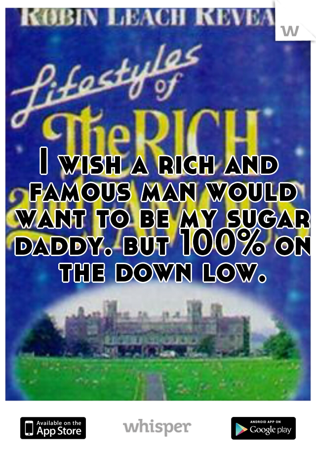 I wish a rich and famous man would want to be my sugar daddy. but 100% on the down low.