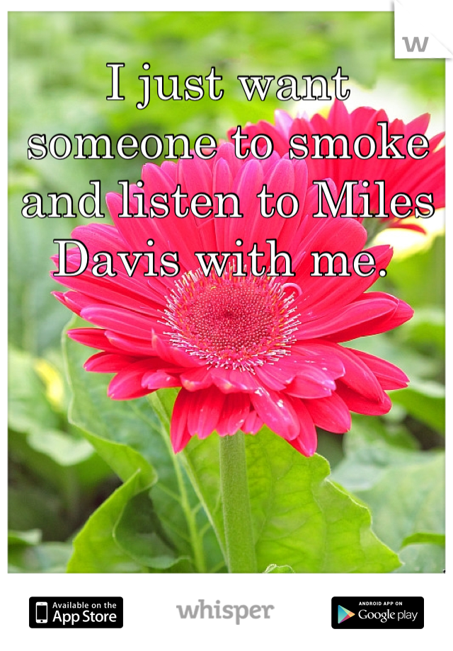 I just want someone to smoke and listen to Miles Davis with me.