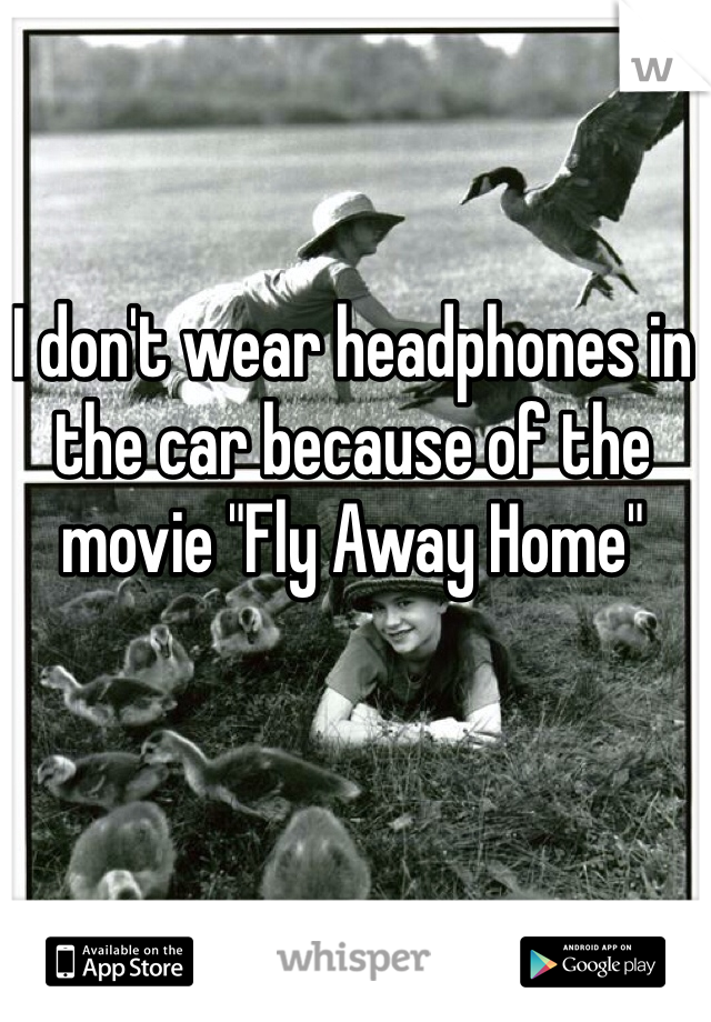"I don't wear headphones in the car because of the movie ""Fly Away Home"""