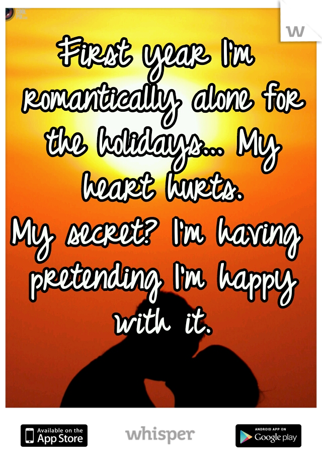 First year I'm romantically alone for the holidays... My heart hurts. My secret? I'm having pretending I'm happy with it.