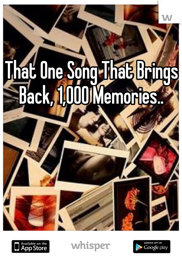 That One Song That Brings Back, 1,000 Memories..