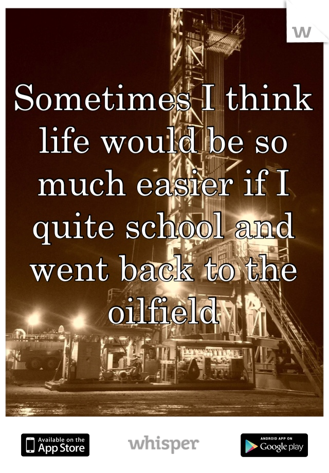 Sometimes I think life would be so much easier if I quite school and went back to the oilfield